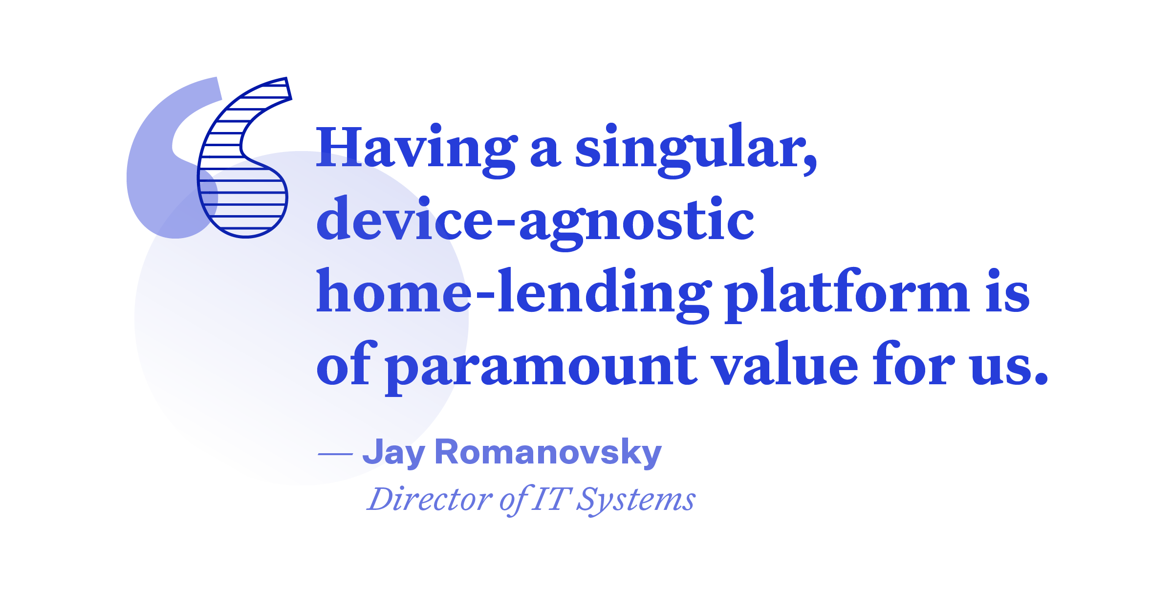 """Pullquote: """"Having a singular, device-agnostic home-lendign platform is of paramount value for us."""""""