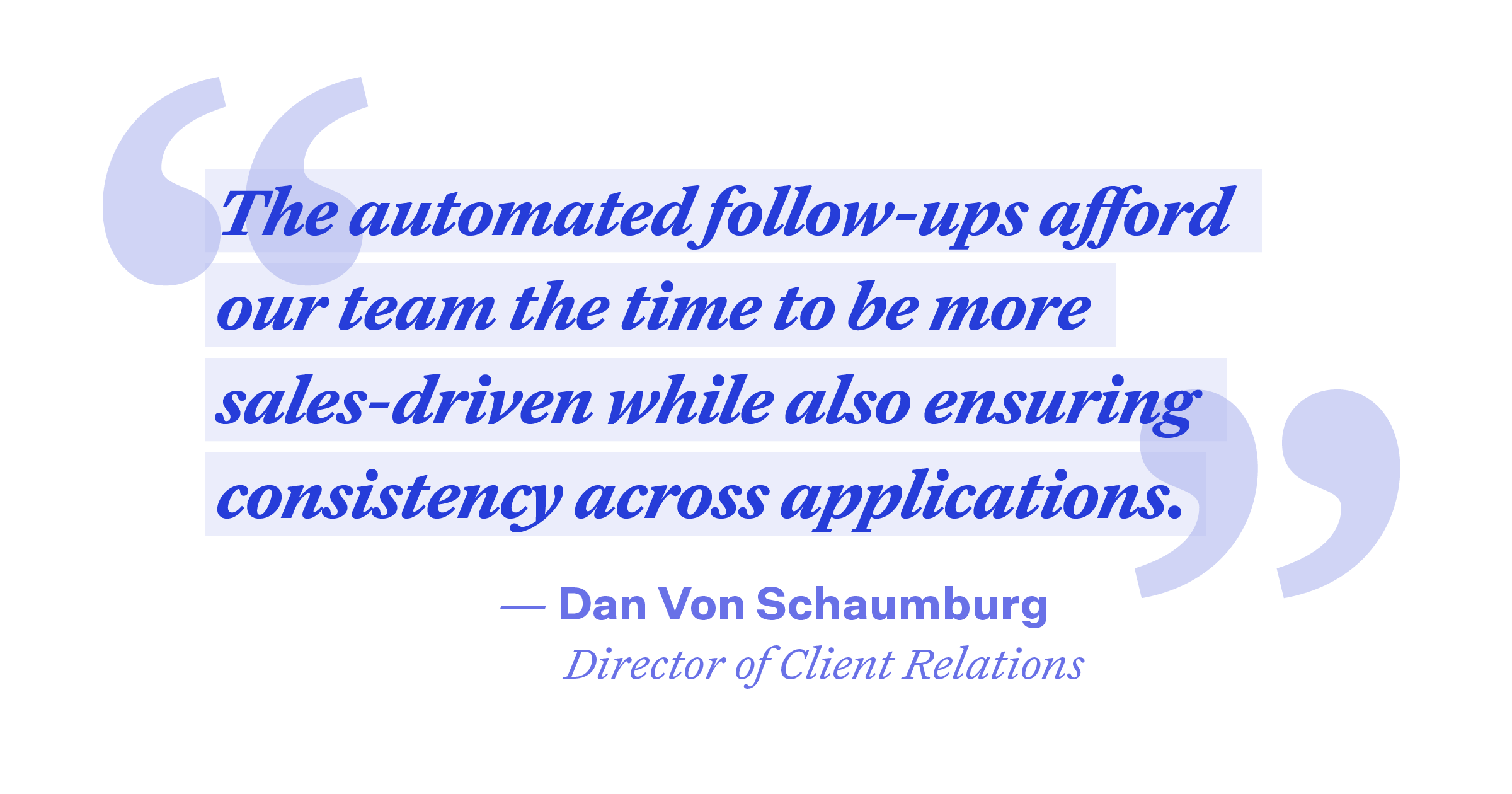 """Pullquote: """"The automated follow-ups afford our team the time to be more sales-driven while also ensuring consistency across applications."""""""