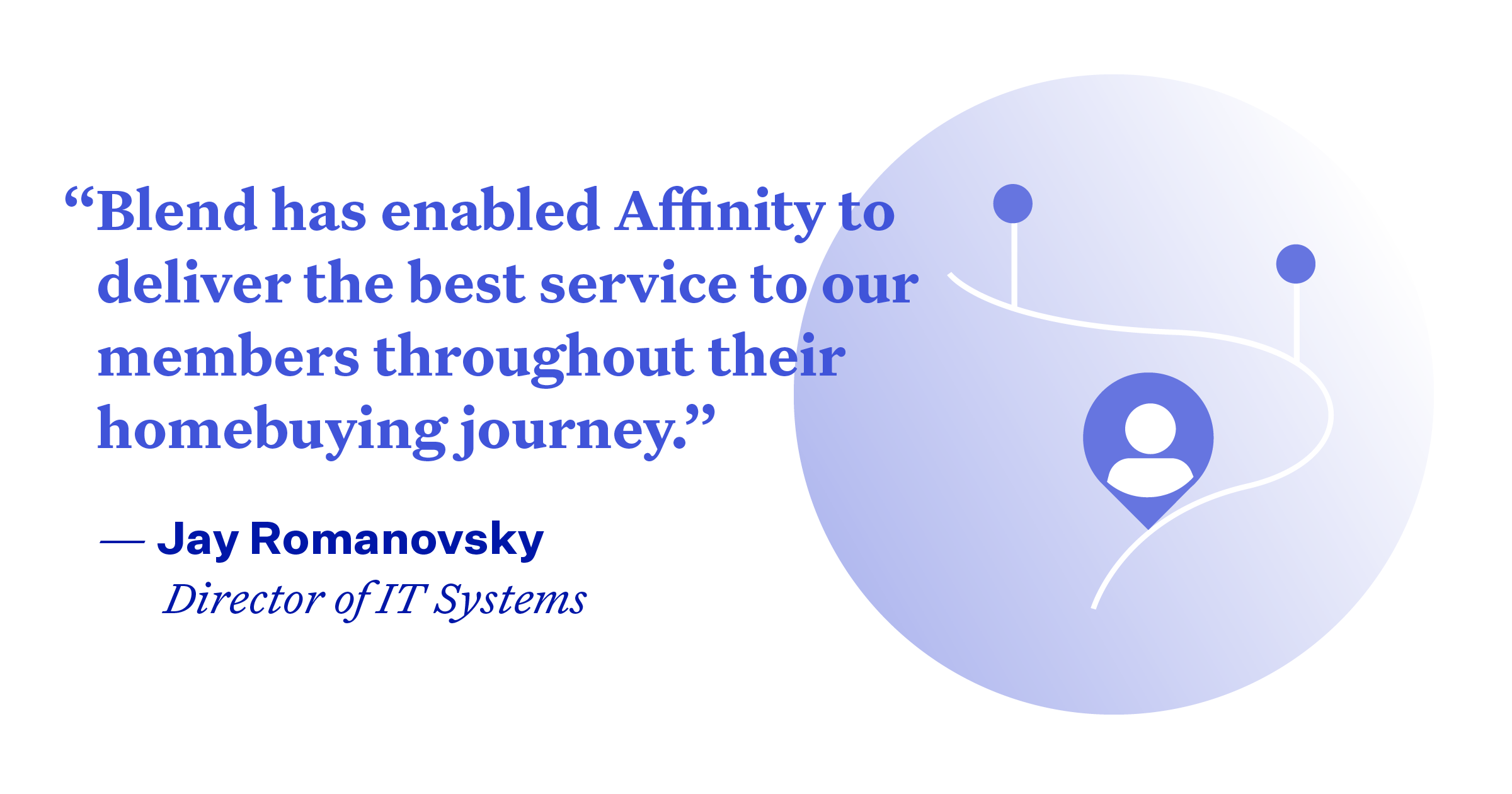 """Pullquote: """"Blend has enabled Affinity to deliver the best service to our members throughout their homebuying journey."""""""