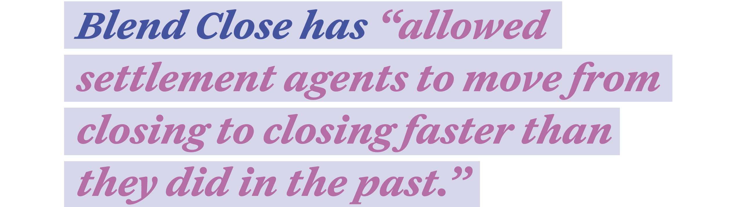 """Blend Close has """"allowed settlement agents to move from closing to closing faster than they did in the past"""